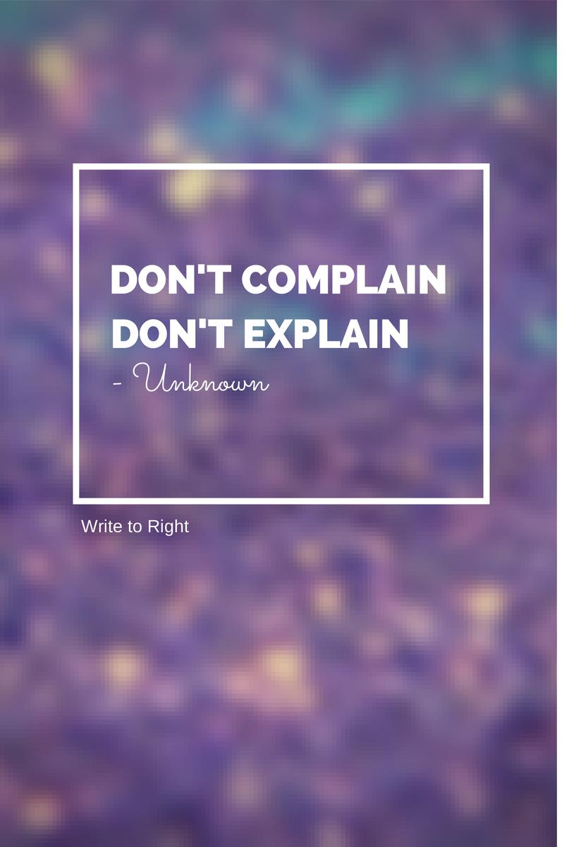 Don't complain, don't explain -  Write to Right